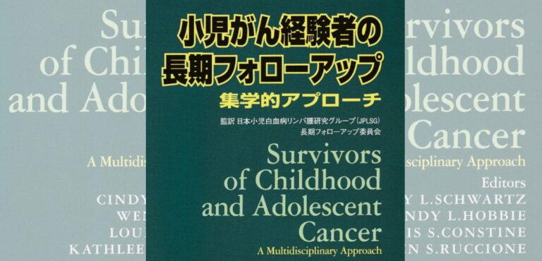 小児がん経験者の長期フォローアップ ~集学的アプローチ~ 日本医学館 JPLSG