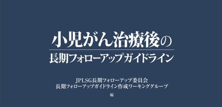「小児がん治療後の長期フォローアップガイドライン」JPLSG長期FU委員会 編